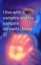 I live with a vampire and his vampire servants [Book 2]  by obliviongirl14