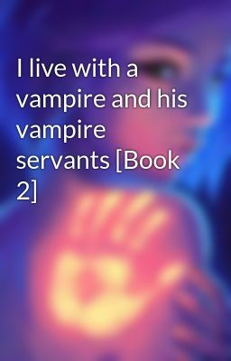 I live with a vampire and his vampire servants [Book 2]
