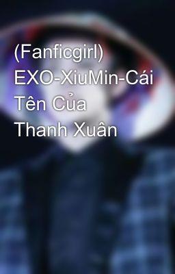 Đọc truyện (Fanficgirl) EXO-XiuMin-Cái Tên Của Thanh Xuân