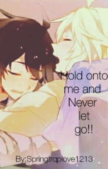 Hold onto me and Never let go!! {Mikayuu}