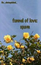 Funnel Of Love: Spam by _vintageblood_