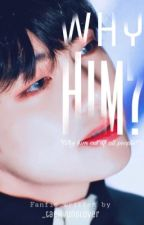 Why him? || k.th ff (✔️) by _taehyunglover
