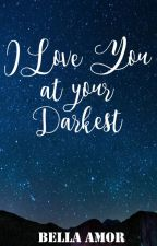 I Love You at Your Darkest by BellaAmor08