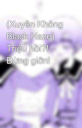 (Xuyên Không Black Haze) Triệu hồi?! Đừng giỡn! by MikarinHoshino