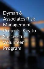 Dyman & Associates Risk Management Projects: Key to Successful Volunteer Program by lianejuarez