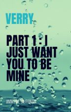 Verry Part 1: I Just Want You to be Mine by jimmymarthin