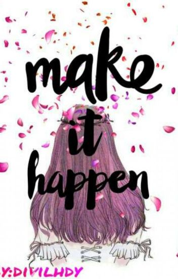 Make It Happen >> Make It Happen Wattpad