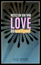 NOTES ON BW/WM LOVE ON WATTPAD by RaeWhite