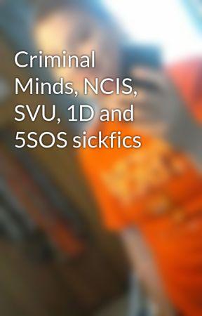 Criminal Minds, NCIS, SVU, 1D and 5SOS sickfics - Criminal