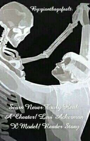 Scars Never Truly Heal    A Cheater! Levi Ackerman X Model! Reader