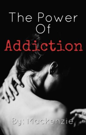The Power of Addiction - The Power of Addiction - Wattpad