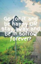 Go for it and be happy OR stay away and be in sorrow forever? [NOT COMPLETE] by roiton