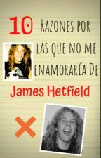 10 RAZONES POR LAS CUALES NO ME ENAMORARIA DE JAMES HETFIELD by Jazz_Way