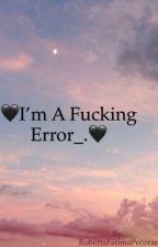🖤I'm a Fucking Error_.🖤 by RobertaFatimaPecorar