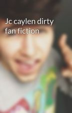 Jc caylen dirty fan fiction by jccaylenxoxo