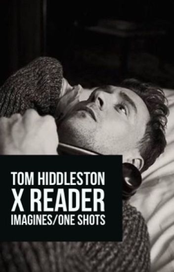 Tom Hiddleston x reader Imagines/ One shots - Micaila R