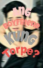 Ang Boyfriend Kung Torpe by ChyaNiceTHEgreat