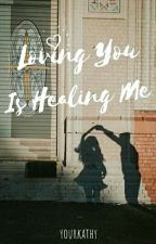 Loving You Is Healing Me by yourkathy