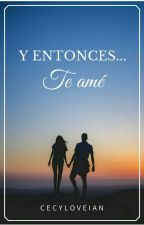 Y entonces... te ame. by CecyLoveian