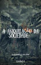 A aniquilação da sociedade - O começo do fim - Livro I  by Saah_Gabrielle25