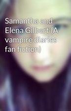 Samantha and Elena Gilbert (A vampire diaries fan fiction) by xxCookieMonstaerxx