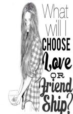 What will I choose? LOVE or FRIENDSHIP? by TheOtherSideOfMyLife