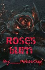 Roses Burn (NOT EDITED) by ___reesecup