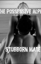 The Possessive Alpha's Stubborn Mate by Angel_007