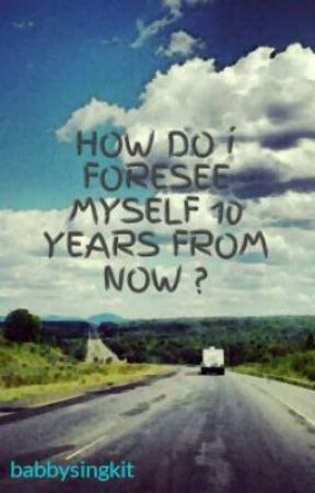 how do i see myself 10 years from now Ten years from now i can see myself being very different from the way i am now, as i would like to change a lot of things first, i'll try to change my body image i'll lose more weight and do a lot of exercises to get a nice body.