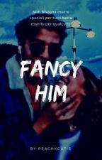 FANCY HIM by peachxcutie
