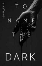 To Name The Dark by all_hail
