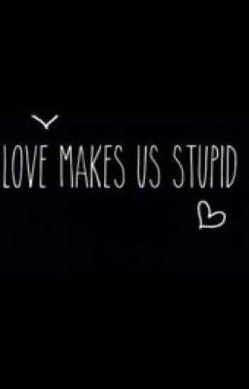 Image result for love makes us stupid