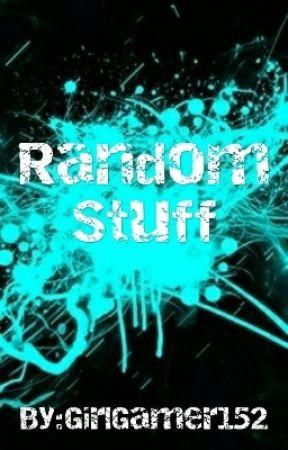 Random Stuff by GirlGamer152