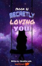 BOOK 2: Secretly Loving You [MAJOR EDITING/ON-GOING] by geraldinee_asilo
