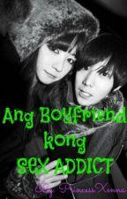 Ang Boyfriend ko'ng SEX Addict <3 by XennaPrincess