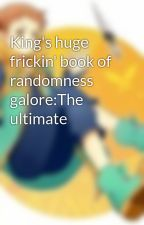 King's huge frickin' book of randomness galore:The ultimate by King_Diety