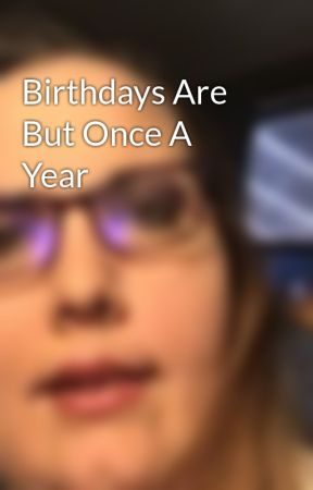 Birthdays Are But Once A Year by anahrose1977