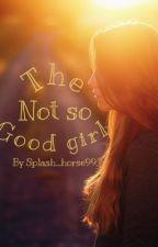 The Not So Good Girl by Splash_Horse99