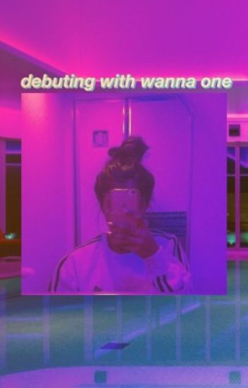 debuting with wanna one {COMPLETED}