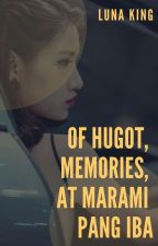 Of Hugot, Memories, At Marami Pang Iba (Published, 2015/Completed) by lunaking_phr