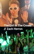 The Girl In The Crowd // Zach Herron by whydontwejustimagine