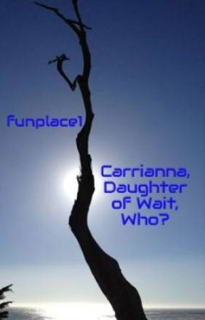 Carrianna, Daughter of Wait, Who? (this story will not be finished....sorry) by funplace1