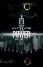 WHAT IS YOUR POWER? 1ra & 2da TEMPORADA by XO_1294_A