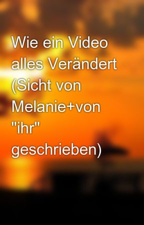 """Wie ein Video alles Verändert (Sicht von Melanie+von """"ihr"""" geschrieben) by Ellena_Bam"""