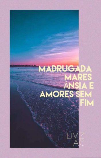 MADRUGADA,MARES,ÂNSIA E AMORES SEM FIM