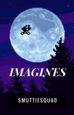 Imagines by smuttiesquad
