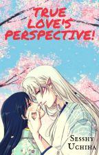 True Love's Perspective! by SesshyUchiha