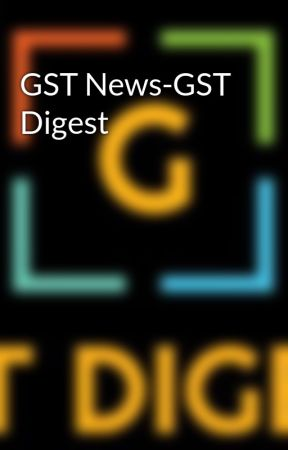 GST News-GST Digest by gstdigest1