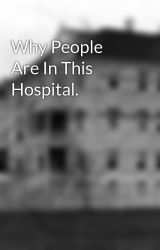 Why People Are In This Hospital. by -Mental-Hospital-