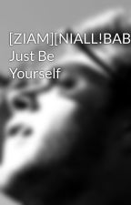 [ZIAM][NIALL!BABY] Just Be Yourself by Unheimlich_